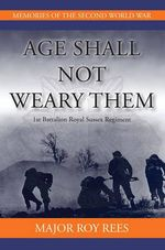 Age Shall Not Weary Them : 1st Battalion Royal Sussex Regiment - Major Roy Rees