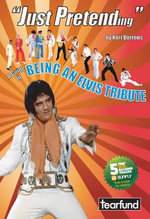 Just Pretending : A Guide to Being an Elvis Tribute - Kurt Burrows