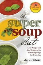The Super Soup Diet : Lose Weight and Stay Healthy with Slimming Soups for Every Age - Julie Gabriel