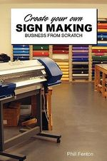 Create Your Own Signmaking Business from Scratch : A Bibliographical Enquiry - Phillip J. Fenton