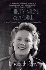 Thirty Men and a Girl : A Singer's Memoirs of War, Mountains, Travel, and Always Music - Elisabeth Parry