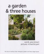 A Garden and Three Houses : The Story of Architect Peter Aldington's Garden and Three Village Houses - Jane Brown