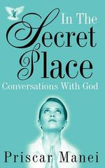 In the Secret Place : Conversations with God - Priscar Manei