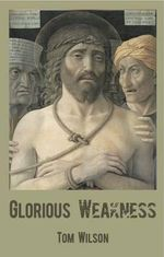 Glorious Weakness :  Why Aren't There More Leonardo Da Vincis and Shak... - Tom Wilson