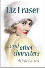 Liz Fraser... and Other Characters : My Autobiography - Liz Fraser