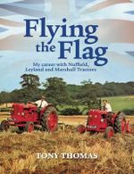 Flying the Flag : My Career with Nuffield, Leyland and Marshall Tractors - Tony Thomas