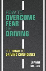 How to Overcome Fear of Driving : The Road to Driving Confidence - Joanne Mallon