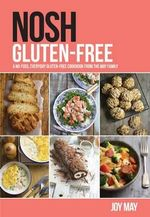 Nosh Gluten-Free : A No-Fuss, Everyday Gluten-Free Cookbook from the May Family - Joy May