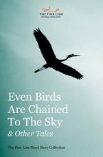 Even Birds Are Chained To The Sky and Other Tales : The Fine Line Short Story Collection - Mackenzie Marcotte