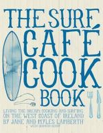 The Surf Cafe Cookbook : Living the Dream: Cooking and Surfing on the West Coast of Ireland - Jane Lamberth