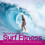 The Surf Girl Fitness Handbook : An Inspirational Guide to Fitness and Well-Being for Girls Who Surf - Lee Stanbury