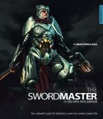3D Masterclass : Swordmaster in 3DS Max and ZBrush: the Ultimate Guide to Creating a Low Poly Game Character - Gavin Goulden