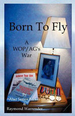 Born to Fly : A WOP/AG's War - Alan James Barker