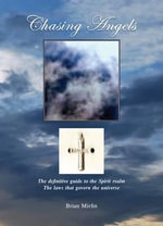 Chasing Angels : The Definitive Guide to the Spirit Realm, the Laws That Govern the Universe - Brian Mirfin