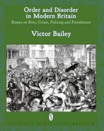 Order and Disorder in Modern Britain : Essays on Riot, Crime, Policing and Punishment - Victor Bailey