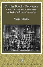 Charles Booth's Policemen : Crime, Police and Community in Jack-the-Ripper's London - Victor Bailey