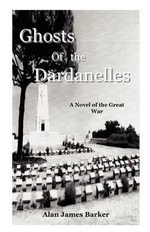 Ghosts of the Dardanelles : A WOP/AG's War - Alan James Barker