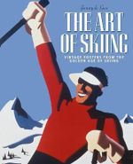 The Art of Skiing : Vintage Posters from the Golden Age of Winter Sport - Jenny De Gex
