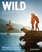 Wild Swimming : 300 Hidden Dips in the Rivers, Lakes and Waterfalls of Britain - Daniel Start