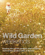 Wild Garden Weekends : Explore the Secret Gardens, Wild Meadows and Kitchen Garden Cafes of Britain - Tania Pascoe