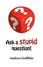 Ask a Stupid Question! : A Personal Development Guide on How to Ask Better Questions - Andrew C. Griffiths