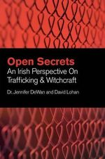 Open Secrets : An Irish Perspective on Trafficking and Witchcraft - Jennifer DeWan