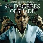 90 Degrees of Shade : Image and Identity in the West Indies: 100 Years of Photography in the Caribbean - Paul Gilroy