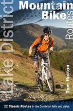 Lake District Mountain Bike Routes : 22 Classic Routes in the Cumbrian Fells and Dales - Tom Hutton