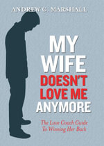 My Wife Doesn't Love Me Anymore : The Love Coach Guide to Winning Her Back - Andrew Marshall