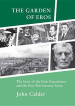 The Garden of Eros : The Story of the Paris Expatriates and the Post-war Literary Scene - John Calder