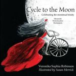 Cycle to the Moon : Celebrating the Menstrual Trinity - Veronika Sophia Robinson