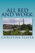 All Bed and Work : Looking at Lives of Lancashire Textile Workers: Burnley 1975 - Christine Slater