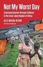 Not My Worst Day : A Personal Journey Through Violence in the Great Lakes Region of Africa - Mvuka Alex Ntung
