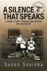 A Silence That Speaks : A Family Story Through and Beyond the Holocaust - Susan Soyinka
