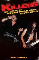 Killers : the Origins of Iron Maiden, 1975-1983 - Neil Daniels