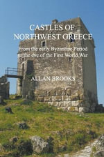 Castles of Northwest Greece : From the Early Byzantine Perico to the Eve of the First World War - Allan Brooks