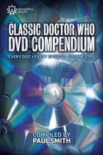 The Classic Doctor Who DVD Compendium : Every Disc - Every Episode - Every Extra - Paul Smith