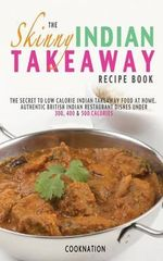 The Skinny Indian Takeaway Recipe Book : The Secret to Low Calorie Indian Takeaway Food at Home. Authentic British Indian Restaurant Dishes Under 300, 400 & 500 Calories - CookNation