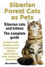 Siberian Forest Cats as Pets. Siberian cats and kittens. Complete Guide Includes health, breeders, rescue, re-homing and adoption, hypoallergenic traits, pictures & personality - Alex Halton
