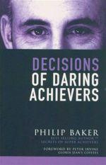 Decisions of Daring Achievers - Philip Baker