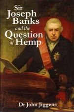 Sir Joseph Banks and the Question of Hemp : Hemp, Sea-Power and Empire, 1776-1815 - John Jiggens