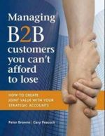 Managing B2B Customers You can't Afford to Lose :  How to Create joint Value with your Strategic Accounts - Peter Browne