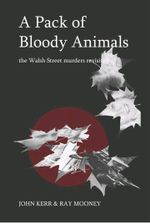 Pack of Bloody Animals : The Walsh Street Murders Revisited - Ray Mooney
