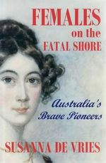 Females on the Fatal Shore - Collectors Edition : Australia's Brave Pioneers : Thirty-six Women Who Changed the Course of Austral... - Susanna De Vries