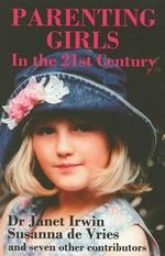 Parenting Girls In The 21st Century : The Pleasures, The Perils, The Pitfalls - Janet Irwin