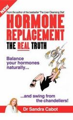 Hormone Replacement - The Real Truth : Balance Your Hormones Naturally and Swing from the Chandeliers - Sandra Cabot