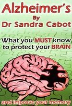 Alzheimer's : What You Must Know to Protect Your Brain - Sandra Cabot