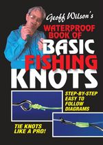Geoff Wilson's Waterproof Book of Basic Fishing Knots : Step-By-Step Easy To Follow Disgrams - Geoff Wilson