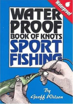 Geoff Wilson's Waterproof Book of Knots Sport Fishing : Step-By-Step Easy To Follow Disgrams - Geoff Wilson