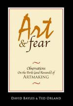 Art & Fear : Observations on the Perils (And Rewards) of Artmaking - David Bayles